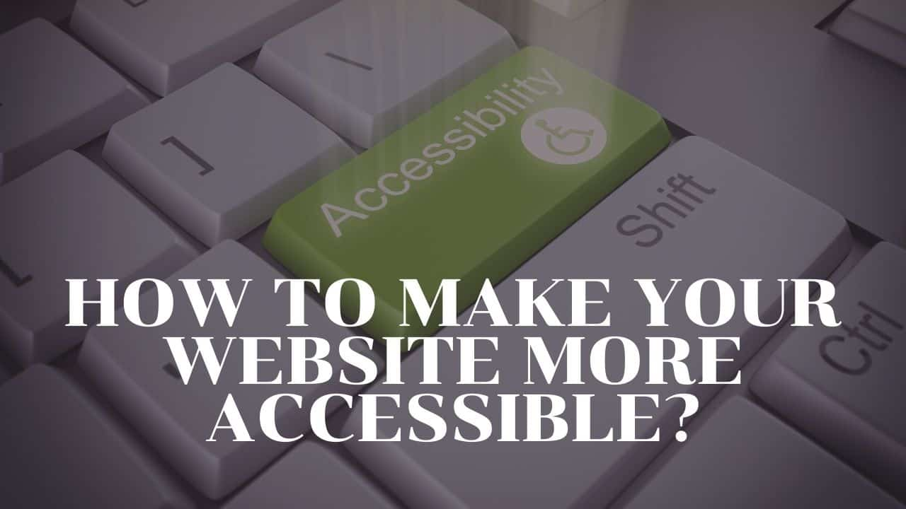 HOW TO MAKE YOUR WEBSITE MORE ACCESSIBLE?